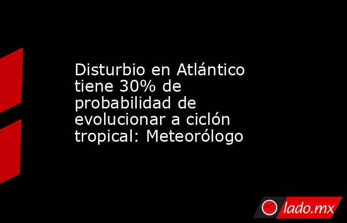 Disturbio en Atlántico tiene 30% de probabilidad de evolucionar a ciclón tropical: Meteorólogo. Noticias en tiempo real