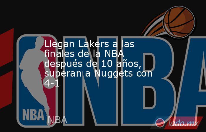 Llegan Lakers a las finales de la NBA después de 10 años, superan a Nuggets con 4-1. Noticias en tiempo real