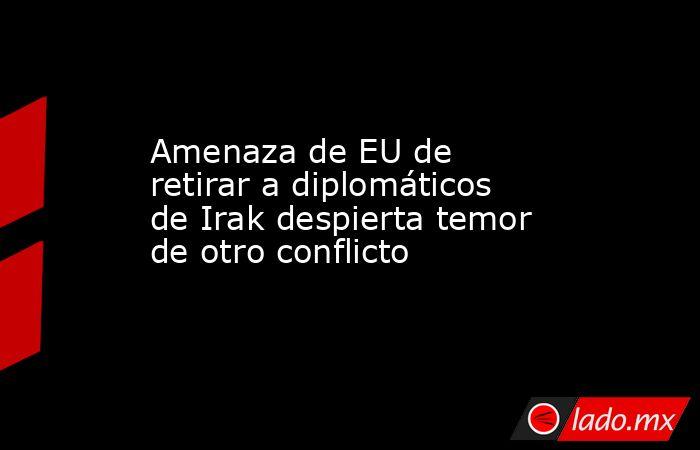 Amenaza de EU de retirar a diplomáticos de Irak despierta temor de otro conflicto. Noticias en tiempo real