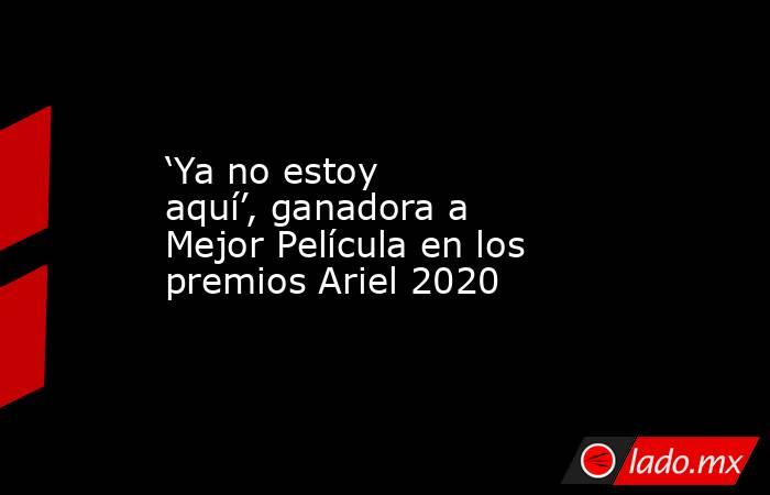 'Ya no estoy aquí', ganadora a Mejor Película en los premios Ariel 2020. Noticias en tiempo real