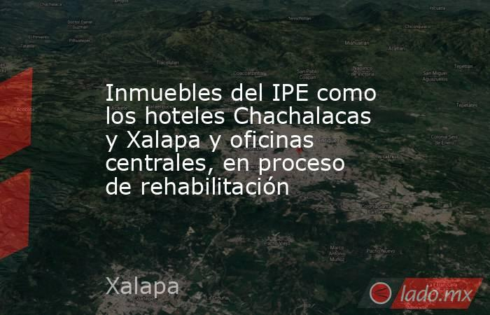 Inmuebles del IPE como los hoteles Chachalacas y Xalapa y oficinas centrales, en proceso de rehabilitación. Noticias en tiempo real