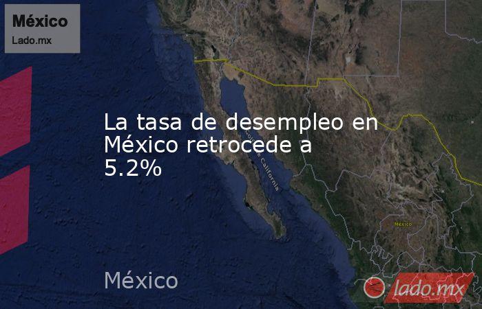 La tasa de desempleo en México retrocede a 5.2%. Noticias en tiempo real