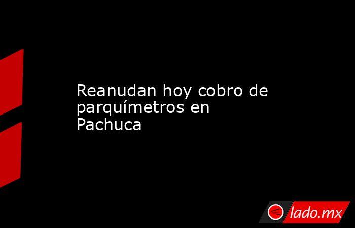 Reanudan hoy cobro de parquímetros en Pachuca. Noticias en tiempo real