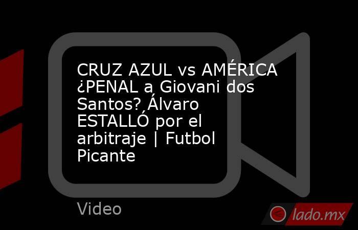 CRUZ AZUL vs AMÉRICA ¿PENAL a Giovani dos Santos? Álvaro ESTALLÓ por el arbitraje | Futbol Picante. Noticias en tiempo real