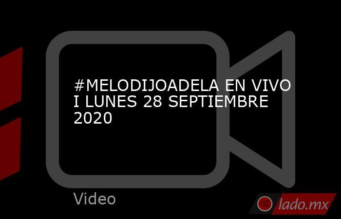 #MELODIJOADELA EN VIVO  I LUNES 28 SEPTIEMBRE 2020. Noticias en tiempo real