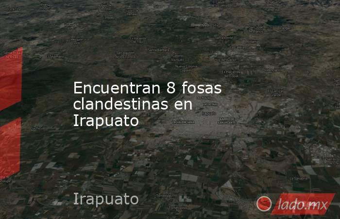 Encuentran 8 fosas clandestinas en Irapuato. Noticias en tiempo real
