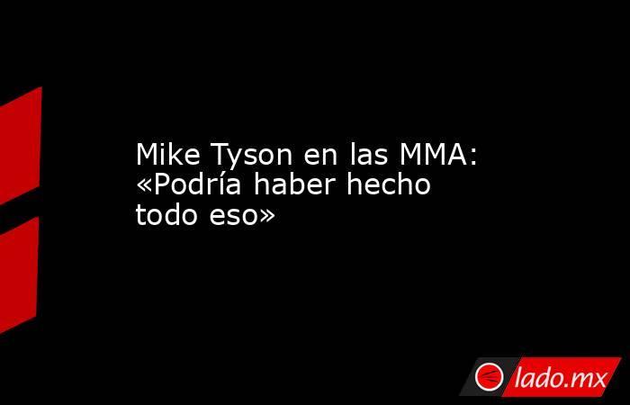 Mike Tyson en las MMA: «Podría haber hecho todo eso». Noticias en tiempo real