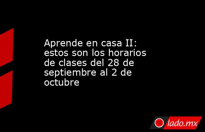 Aprende en casa II: estos son los horarios de clases del 28 de septiembre al 2 de octubre. Noticias en tiempo real
