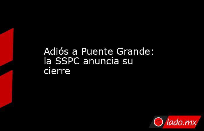 Adiós a Puente Grande: la SSPC anuncia su cierre. Noticias en tiempo real