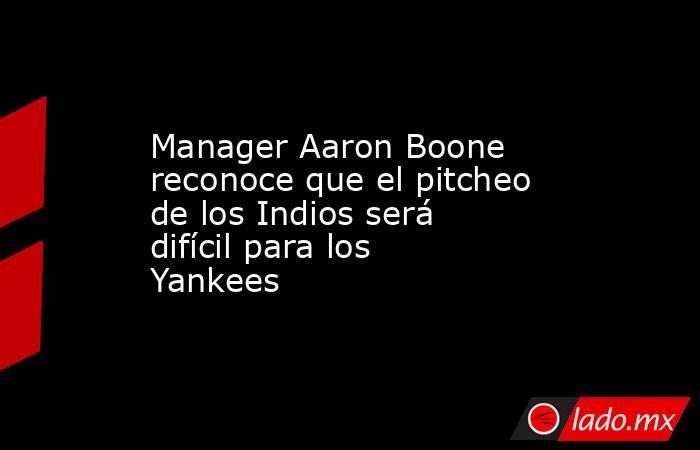 Manager Aaron Boone reconoce que el pitcheo de los Indios será difícil para los Yankees. Noticias en tiempo real