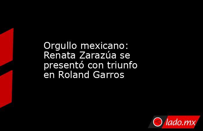 Orgullo mexicano: Renata Zarazúa se presentó con triunfo en Roland Garros. Noticias en tiempo real