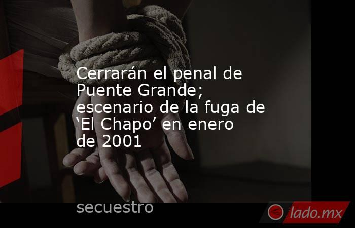 Cerrarán el penal de Puente Grande; escenario de la fuga de 'El Chapo' en enero de 2001. Noticias en tiempo real