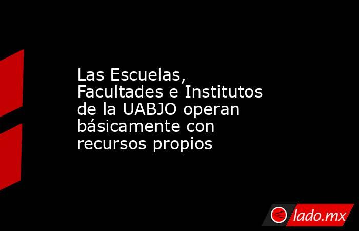 Las Escuelas, Facultades e Institutos de la UABJO operan básicamente con recursos propios. Noticias en tiempo real