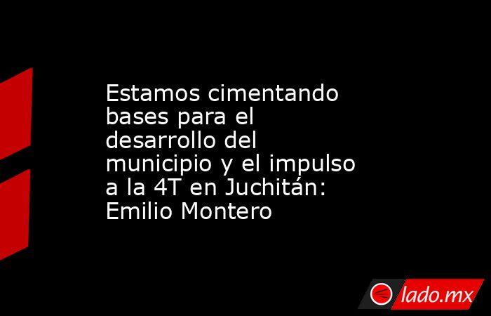 Estamos cimentando bases para el desarrollo del municipio y el impulso a la 4T en Juchitán: Emilio Montero. Noticias en tiempo real