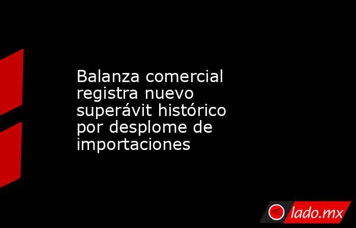 Balanza comercial registra nuevo superávit histórico por desplome de importaciones. Noticias en tiempo real