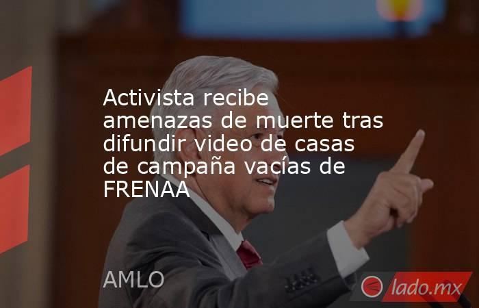 Activista recibe amenazas de muerte tras difundir video de casas de campaña vacías de FRENAA. Noticias en tiempo real