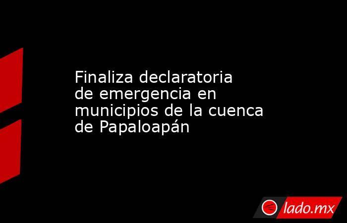 Finaliza declaratoria de emergencia en municipios de la cuenca de Papaloapán. Noticias en tiempo real