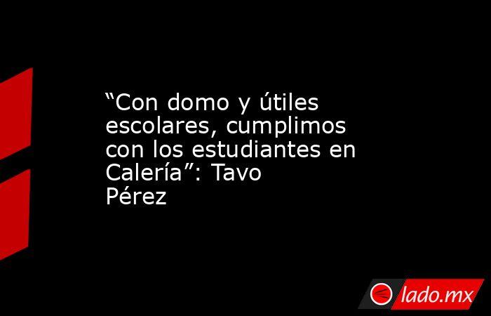 """""""Con domo y útiles escolares, cumplimos con los estudiantes en Calería"""": Tavo Pérez. Noticias en tiempo real"""