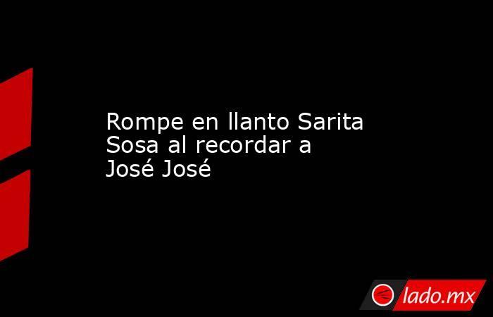 Rompe en llanto Sarita Sosa al recordar a José José . Noticias en tiempo real