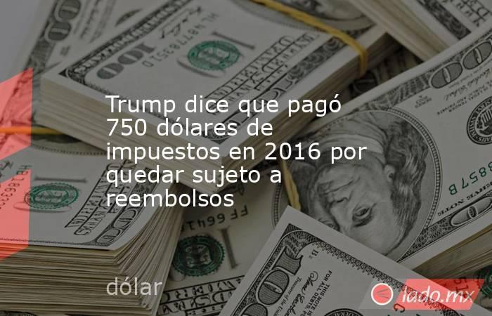 Trump dice que pagó 750 dólares de impuestos en 2016 por quedar sujeto a reembolsos . Noticias en tiempo real