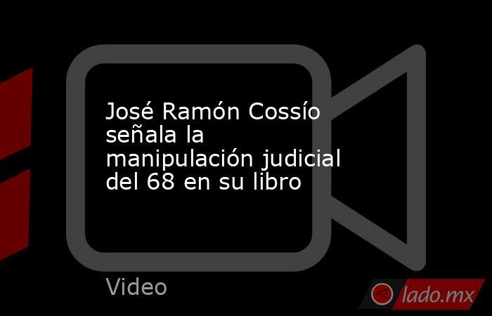 José Ramón Cossío señala la manipulación judicial del 68 en su libro. Noticias en tiempo real