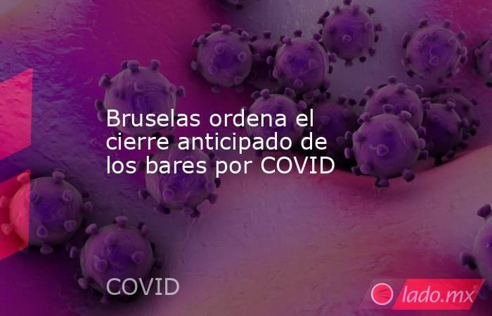 Bruselas ordena el cierre anticipado de los bares por COVID. Noticias en tiempo real
