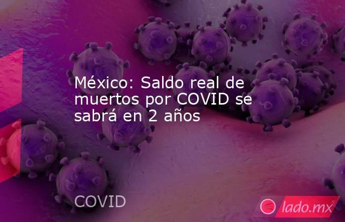 México: Saldo real de muertos por COVID se sabrá en 2 años. Noticias en tiempo real