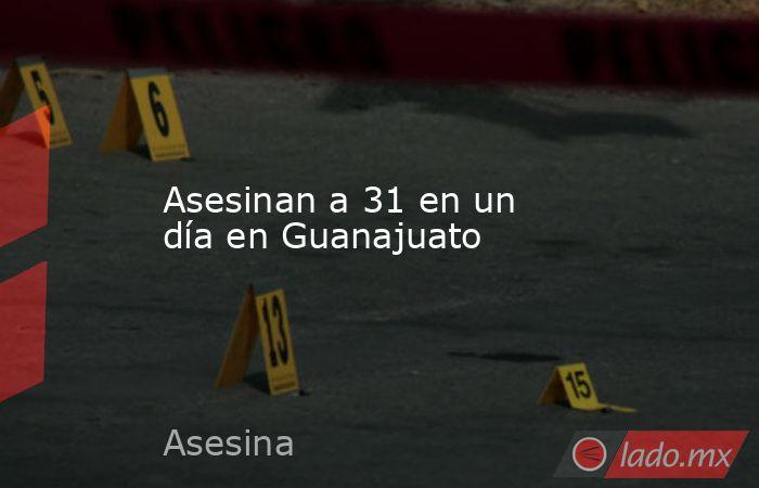 Asesinan a 31 en un día en Guanajuato. Noticias en tiempo real