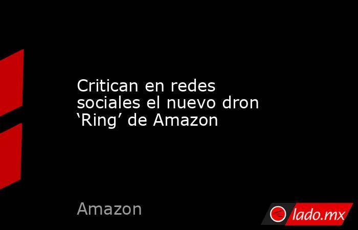 Critican en redes sociales el nuevo dron 'Ring' de Amazon. Noticias en tiempo real