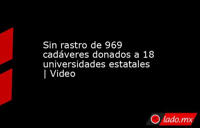 Sin rastro de 969 cadáveres donados a 18 universidades estatales   Video. Noticias en tiempo real