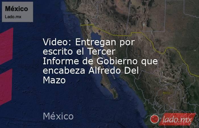 Video: Entregan por escrito el Tercer Informe de Gobierno que encabeza Alfredo Del Mazo. Noticias en tiempo real