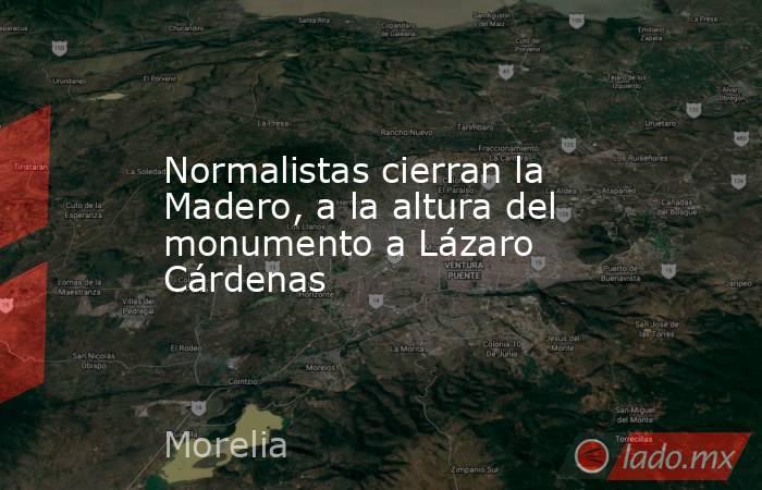 Normalistas cierran la Madero, a la altura del monumento a Lázaro Cárdenas. Noticias en tiempo real