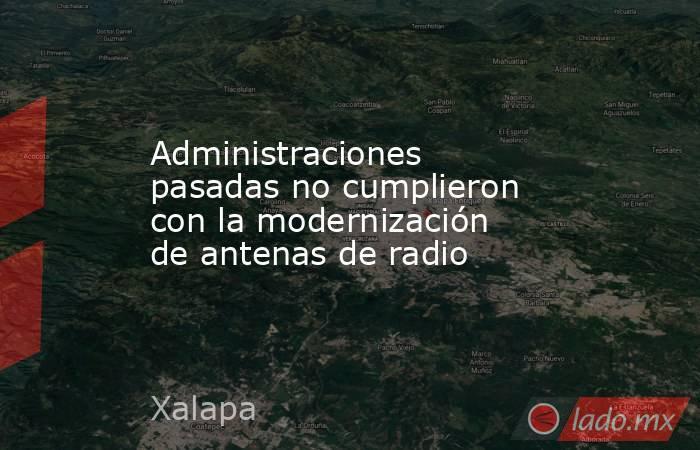 Administraciones pasadas no cumplieron con la modernización de antenas de radio. Noticias en tiempo real
