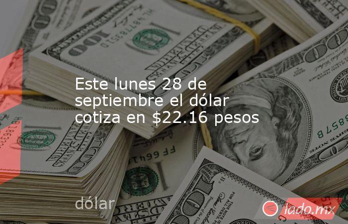 Este lunes 28 de septiembre el dólar cotiza en $22.16 pesos. Noticias en tiempo real