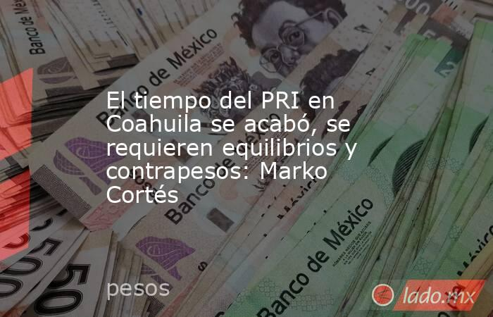 El tiempo del PRI en Coahuila se acabó, se requieren equilibrios y contrapesos: Marko Cortés. Noticias en tiempo real