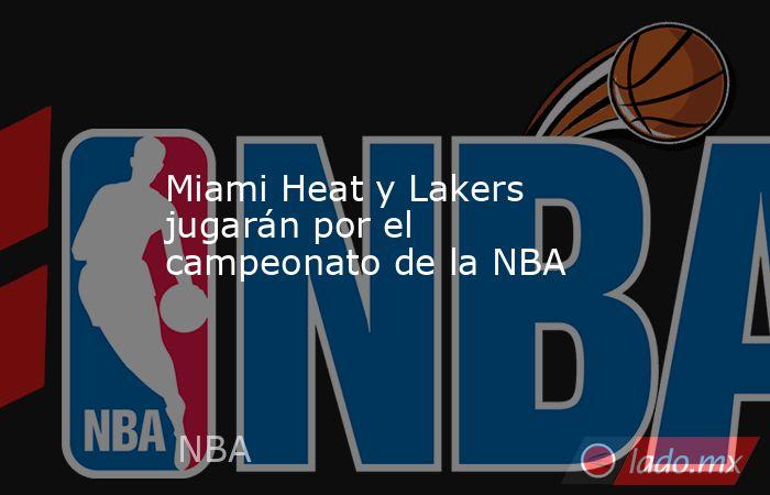 Miami Heat y Lakers jugarán por el campeonato de la NBA. Noticias en tiempo real
