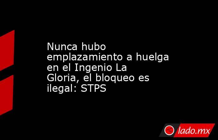 Nunca hubo emplazamiento a huelga en el Ingenio La Gloria, el bloqueo es ilegal: STPS. Noticias en tiempo real