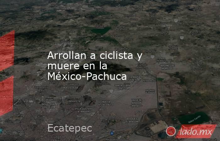 Arrollan a ciclista y muere en la México-Pachuca. Noticias en tiempo real