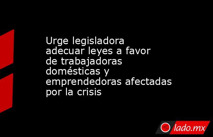 Urge legisladora adecuar leyes a favor de trabajadoras domésticas y emprendedoras afectadas por la crisis. Noticias en tiempo real