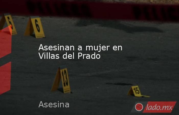 Asesinan a mujer en Villas del Prado . Noticias en tiempo real