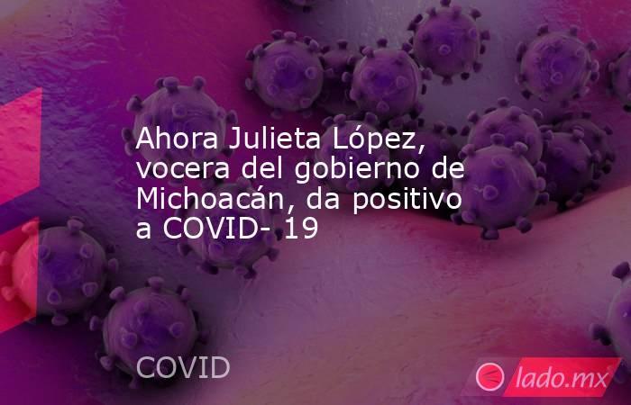 Ahora Julieta López, vocera del gobierno de Michoacán, da positivo a COVID- 19. Noticias en tiempo real