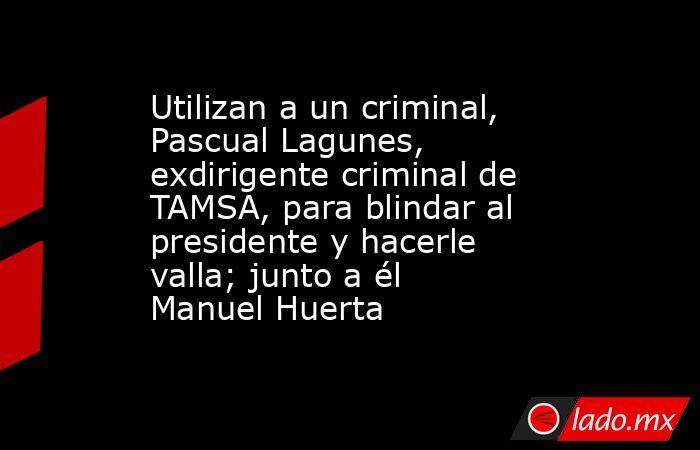 Utilizan a un criminal, Pascual Lagunes, exdirigente criminal de TAMSA, para blindar al presidente y hacerle valla; junto a él Manuel Huerta. Noticias en tiempo real