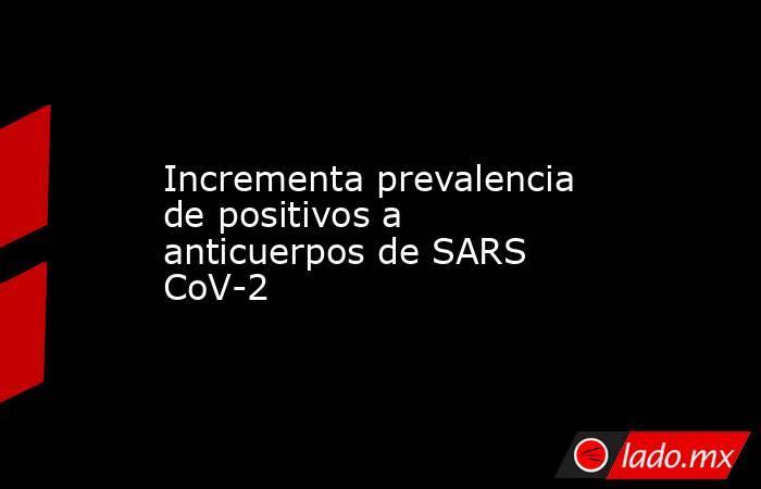 Incrementa prevalencia de positivos a anticuerpos de SARS CoV-2. Noticias en tiempo real
