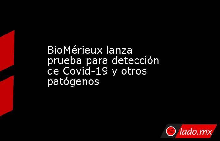 BioMérieux lanza prueba para detección de Covid-19 y otros patógenos. Noticias en tiempo real