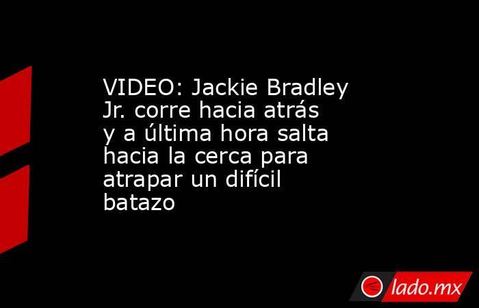 VIDEO: Jackie Bradley Jr. corre hacia atrás y a última hora salta hacia la cerca para atrapar un difícil batazo. Noticias en tiempo real
