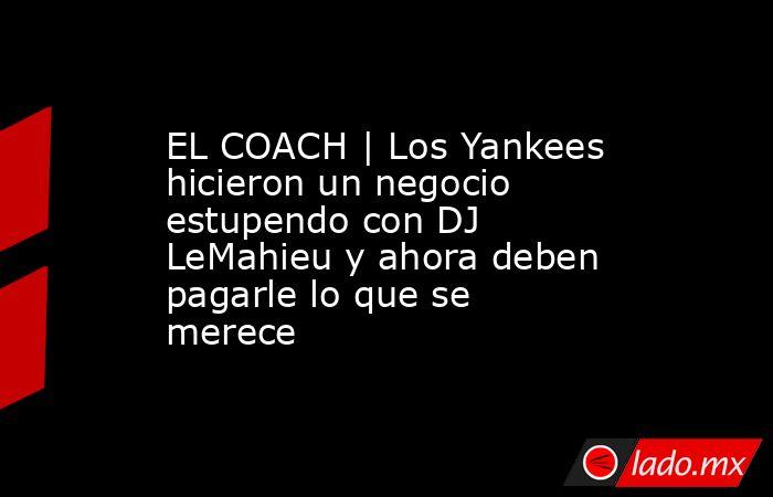 EL COACH | Los Yankees hicieron un negocio estupendo con DJ LeMahieu y ahora deben pagarle lo que se merece. Noticias en tiempo real
