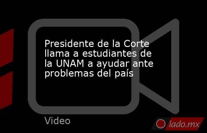 Presidente de la Corte llama a estudiantes de la UNAM a ayudar ante problemas del país. Noticias en tiempo real