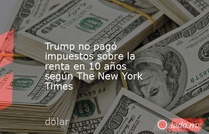 Trump no pagó impuestos sobre la renta en 10 años según The New York Times. Noticias en tiempo real