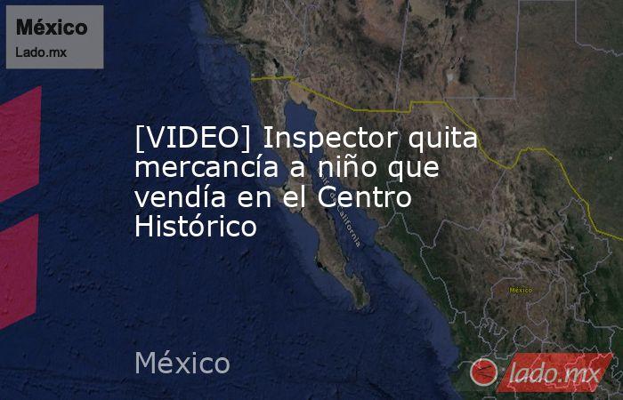 [VIDEO] Inspector quita mercancía a niño que vendía en el Centro Histórico. Noticias en tiempo real