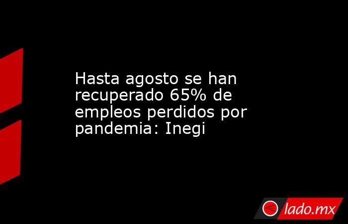 Hasta agosto se han recuperado 65% de empleos perdidos por pandemia: Inegi. Noticias en tiempo real